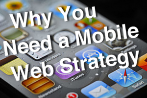 Why You Need a Mobile Web Strategy